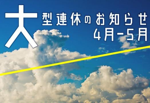4-5月の大型連休のお知らせ【4/28.29.30】【5/3-5/6】